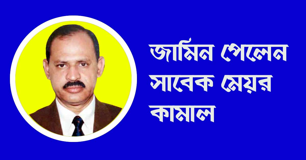 জামিন পেলেন সাবেক মেয়র কামাল